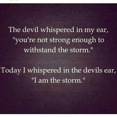 "The devil whispered in my ear , "" you're not strong enough to withstand the storm ."" Today I whispered in the Devils ear , "" I am the storm . """