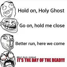 HOLD ON, HOLY GHOST!  SO LONG TO THE ONES YOU KNOW! BETTER RUN HERE WE COME ITS THE DAY OF THE DEAD!