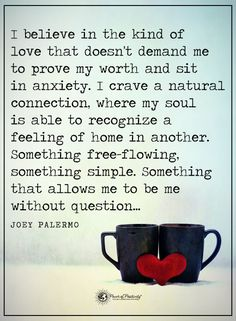 I believe in the kind of love that doesn't demand me to prove my worth and sit in anxiety. I crave a natural connection, where my soul is able to recognize a feeling of home in another. Something free-flowing, something simple. Something that allows me to be me without question... - Joey Palermo  #powerofpositivity #positivewords  #positivethinking #inspirationalquote #motivationalquotes #quotes #life #love #kindness #anxiety #soul #mind #body #hope #faith #trust #loyalty #honesty