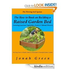 Free kindle books -  The How to Book on Building a Raised Garden Bed: Growing Luscious Vegetables, Fruits & Vibrant Flowers / The Thriving Soil System (The Jonah Green Gardening Series)