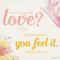 "Piglet: ""How do you spell love?"" Winnie the Pooh: ""You don't spell love, you feel it."" #disneyquotes"