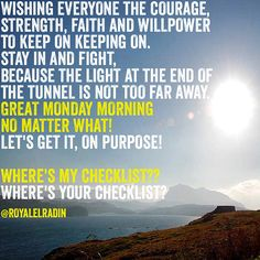 WISHING EVERYONE THE COURAGE, STRENGTH, FAITH AND WILLPOWER TO KEEP ON KEEPING ON. STAY IN AND FIGHT,  BECAUSE THE LIGHT AT THE END OF THE TUNNEL IS NOT TOO FAR AWAY. GREAT MONDAY MORNING  NO MATTER WHAT! LET'S GET IT, ON PURPOSE!  WHERE'S MY CHECKLIST?? WHERE'S YOUR CHECKLIST?