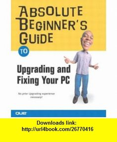 Absolute Beginners Guide to Upgrading and Fixing Your PC (9780789730459) Michael Miller , ISBN-10: 0789730456  , ISBN-13: 978-0789730459 ,  , tutorials , pdf , ebook , torrent , downloads , rapidshare , filesonic , hotfile , megaupload , fileserve