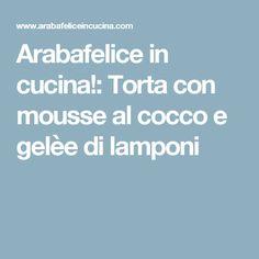 Arabafelice in cucina!: Torta con mousse al cocco e gelèe di lamponi
