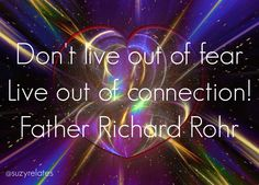 """""""Don't live out of fear, live out of connection."""" Father Richard Rohr #quotes"""