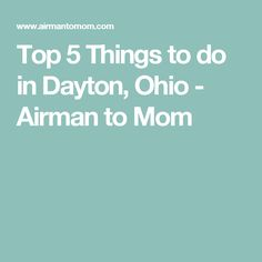 Top 5 Things to do in Dayton, Ohio - Airman to Mom