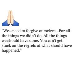 We need to forgive ourselves... For all the things we didn't do. All the things we should've done. You can't get stuck on the regrets of what should've happened.