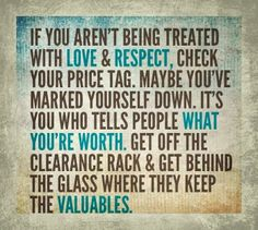 """So true. """"If you aren't being treated with love and respect, check your price tag. It's you who tells people what you're worth. Get off the clearance rack and get behind the glass where they keep the valuables. Daily Quotes, Great Quotes, Quotes To Live By, Inspirational Quotes, Awesome Quotes, Motivational Sayings, Random Quotes, Funny Quotes, Uplifting Quotes"""