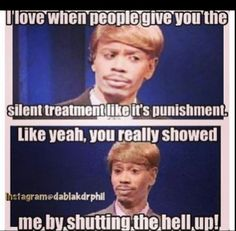 I love when people give you the silent treatment like it's punishment, like yeah, you really showed me by shutting the hell up! Dave Chappelle Quotes, Funny Images, Funny Pictures, Emotional Vampire, Funny Jokes, Hilarious, The Silent Treatment, Laughter The Best Medicine, Funny As Hell
