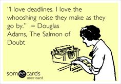 """""""I love deadlines. I love the whooshing noise they make as they go by."""" ― Douglas Adams, The Salmon of Doubt."""
