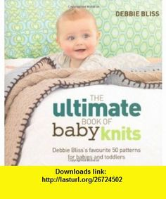 The Ultimate Book of Baby Knits Debbie Blisss Favourite 50 Patterns for Babies and Toddlers. Debbie Bliss (9781844009459) Debbie Bliss , ISBN-10: 1844009459  , ISBN-13: 978-1844009459 ,  , tutorials , pdf , ebook , torrent , downloads , rapidshare , filesonic , hotfile , megaupload , fileserve