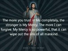 The more you trust in Me completely, the stronger is My Mercy. The more I can forgive. My Mercy is so powerful that it can wipe out the sins of all mankind.