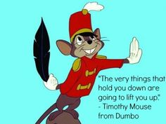 """I got: """"The very things that hold you down are going to lift you up."""" – Timothy Mouse, Dumbo! Which Disney Quote Should Inspire Your Day Today?"""
