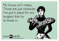 OMG, I honestly think this way! Well...at least I will hear the burglar, trippin over shit laying in the hallway!