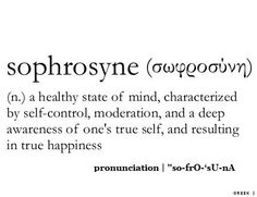 Sophrosyne - a healthy state of mind, characterised by self-control, moderation, and a deep awareness of one's true self, and resulting in true happiness.