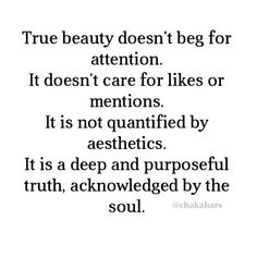 True beauty doesn't beg for attention. It doesn't care for likes or mentions. It is not quantified by aesthetics. It is a deep and purposeful truth, acknowledged by the soul.