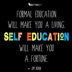 """Betterfly Quotes to Learn: """"Formal education makes you live, self-education makes you a fortune."""" – Jim Rohn Source by mikepronin Education Quotes For Teachers, Quotes For Students, Quotes For Kids, Elementary Education, Jim Rohn Quotes, Stress, Work From Home Business, Online Business, Learning Quotes"""
