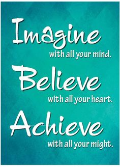 Imagine with all your mind. Believe with all your heart. Achieve with all your might!