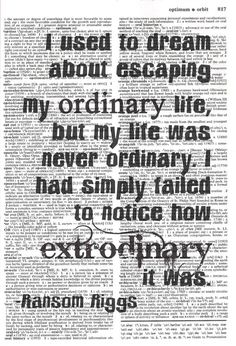 """I used to dream about escaping my ordinary life, but my life was never ordinary. I had simply failed to notice how extraordinary it was."" Ransom Riggs, Miss Peregrine's Home for Peculiar Children (Miss Peregrine, #1)"
