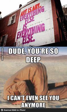 Dude, you're so deep