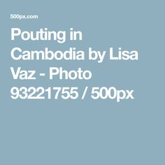 Pouting in Cambodia by Lisa Vaz - Photo 93221755 / 500px