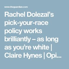 Rachel Dolezal's pick-your-race policy works brilliantly – as long as you're white | Claire Hynes | Opinion | The Guardian