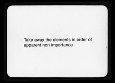 """Take away the elements in order of apparent non importance""  Oblique Strategies - Brian Eno and Peter Schmidt"