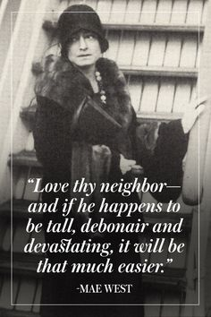 Love thy neighbor -- and if he happens to be tall, debonair and devastating, it will be that much easier. - Mae West