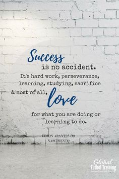 """""""Success is no accident. It's hard work, preservation, learning, studying, sacrifice, and most of all, love for what you are doing or learning to do."""" soccer quotes, sports quotes."""