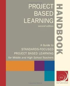Project Based Learning Handbook: A Guide to Standards-Focused Project Based Learning for Middle and High School Teachers