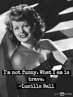 Brave - Lucille Ball quote ** I love sourcing great resources, tips & articles to help Leaders flourish! Come connect on your fav social media through our www.corporatecinderella.com.au site. #personalleadership #corporatecinderella