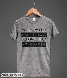 COFFEE BEFORE SORRY   I'M SORRY FOR WHAT I SAID BEFORE I HAD MY COFFEE. #SKREENED