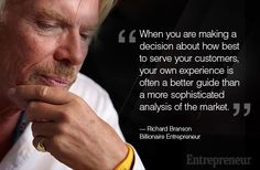 "One of our speakers, Richard Branson, is featured in Entrepreneur Magazine. ""When you are making a decision about how best to serve your customers, your own experience is often a better guide than a more sophisticated analysis of the market. — Richard Branson, Billionaire Entrepreneur"