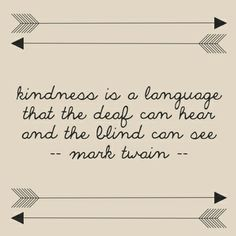 kindness is a language that the deaf can hear and the blind can see.  Mark Twain