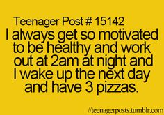 i always get so motivated to be healthy and work out at 2am at night and i wake up the next day and have 3 pizzas