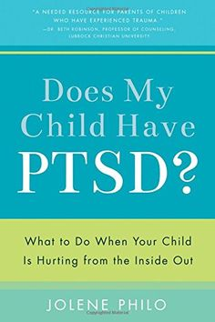 Does My Child Have PTSD?: What to Do When Your Child Is Hurting from the Inside Out: Jolene Philo: 9781942934011: Amazon.com: Books