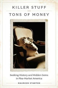 Killer Stuff and Tons of Money: Seeking History and Hidden Gems in Flea-Market America by Maureen Stanton