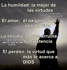 LA HUMILDAD: la mejor de las virtudes. EL AMOR: el oxígeno que nos da vida. LA ENVIDIA: lo que arruina tu existencia. EL PERDÓN: La virtud que más te acerca a DIOS!
