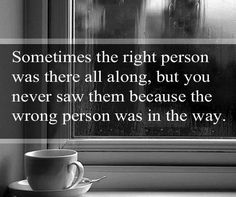 Sometimes the right person was there all along, but you never saw them because the wrong person was in the way.