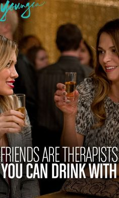 """""""Friends are therapists you can drink with."""""""