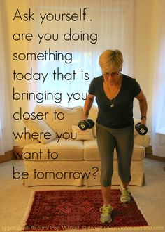 Are you doing something today that is bringing you closer to where you want to be tomorrow?