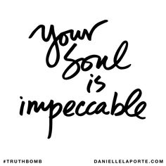 Your soul is impeccable. Subscribe: DanielleLaPorte.com #Truthbomb #Words #Quotes