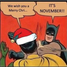 Christmas carols..This is exactly how I feel in November LMFAO..Love you Bat Man