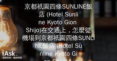 京都祇園四條SUNLINE飯店 (Hotel Sunline Kyoto Gion Shijo)在交通上,怎麼從機場到京都祇園四條SUNLINE飯店 (Hotel Sunline Kyoto Gion Shijo)比較方便,約需要多少時間?? by iAsk.tw