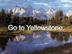 Go to Yellowstone National Park in Wyoming :)