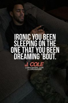Ironic you been sleeping on the one that you been dreaming 'bout. -J.COLE