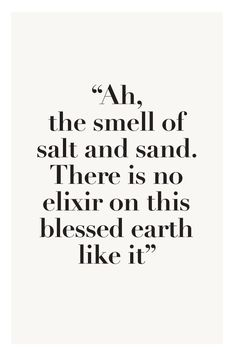 """""""Ah, the smell of salt and sand. There is no elixir on this blessed earth like it."""" ☆.•*´¨`*•• beach quote Vacation via 