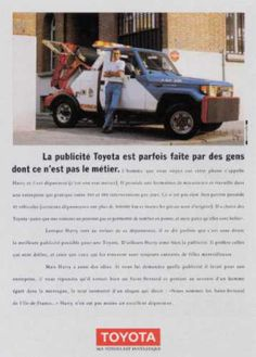 Read more: https://www.luerzersarchive.com/en/magazine/print-detail/toyota-14567.html Toyota The Toyota ads are sometimes made by people who have quite a different job. (The driver of a towing service talks about the merits of his Toyota.) Claim: My Toyota is fantastic. Tags: Australie, Levallois Perret,Hervé Riffault,Toyota,Daniel Fohr