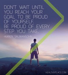 Positive Quote: Don't wait until you reach your goal to be proud of yourself. Be proud of every step you take. -Karen Salmansohn www.HealthyPlace.com