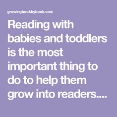 Reading with babies and toddlers is the most important thing to do to help them grow into readers. Reading tips, language activities and book ideas.